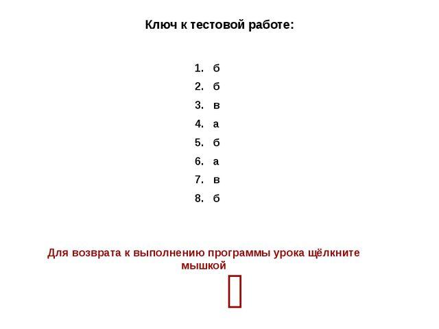 Ключ к тестовой работе: 1. б 2. б 3. в 4. а 5. б 6. а 7. в 8. б Для возврата...