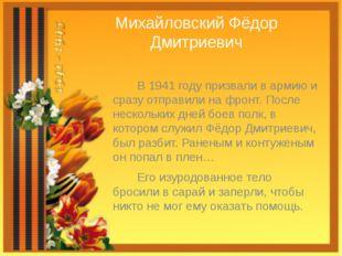 Михайловский Фёдор Дмитриевич В 1941 году призвали в армию и сразу отправили