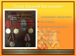 Сухов Василий Васильевич Нажражден медалями: «За отвагу» «За взятие Берлина»