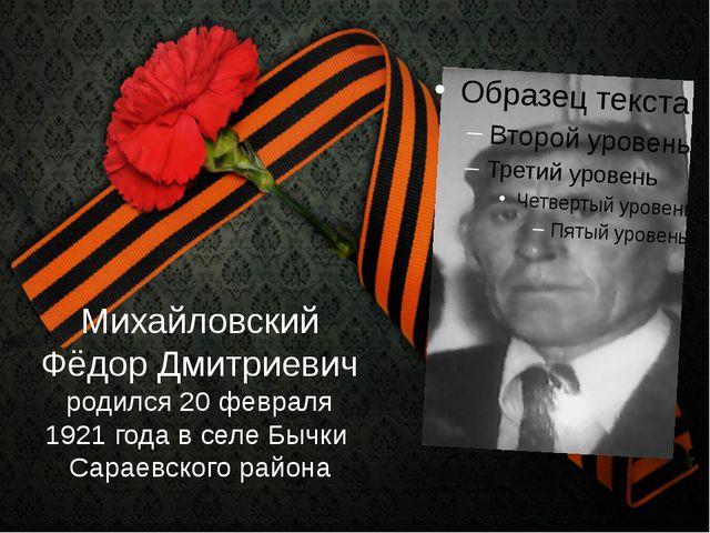 Михайловский Фёдор Дмитриевич родился 20 февраля 1921 года в селе Бычки Сарае...