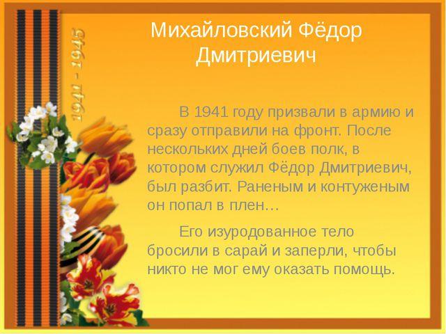 Михайловский Фёдор Дмитриевич В 1941 году призвали в армию и сразу отправили...