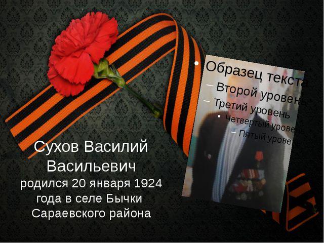 Сухов Василий Васильевич родился 20 января 1924 года в селе Бычки Сараевского...