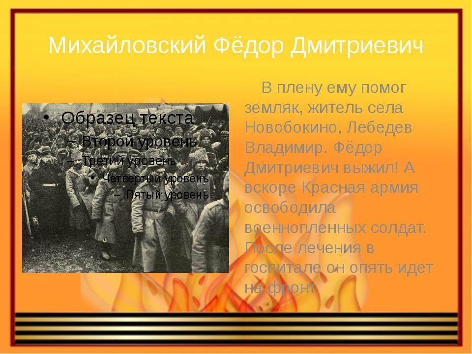Михайловский Фёдор Дмитриевич В плену ему помог земляк, житель села Новобокин...