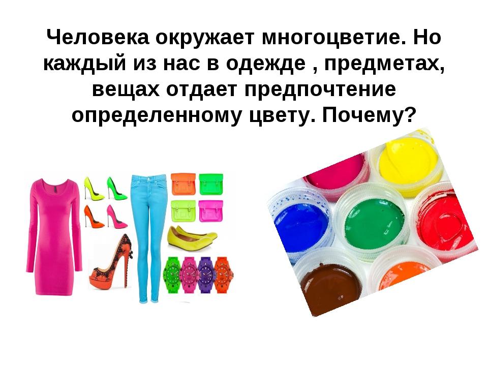 Человека окружает многоцветие. Но каждый из нас в одежде , предметах, вещах...