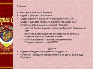 А так же: 6 орденов Красного Знамени Орден Суворова 1-й степени Орден Красног