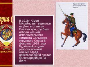 В 1918г. Смен Михайлович вернулся на Дон, в станицу Платовскую, где был избр