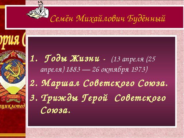 1. Годы Жизни - (13 апреля (25 апреля) 1883 — 26 октября 1973) 2. Маршал Сов...