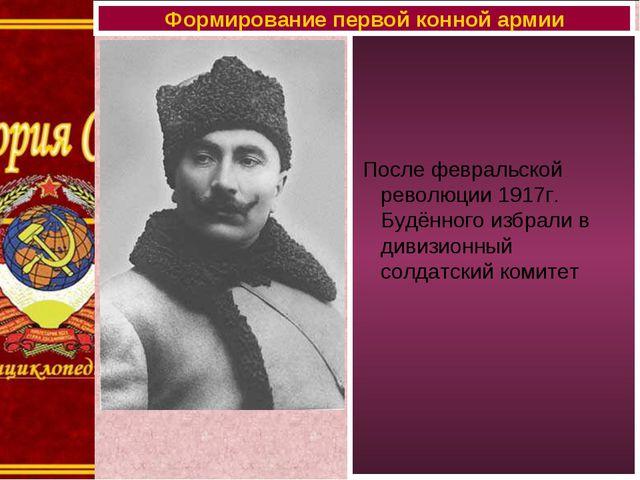 После февральской революции 1917г. Будённого избрали в дивизионный солдатски...