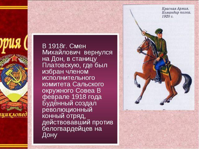 В 1918г. Смен Михайлович вернулся на Дон, в станицу Платовскую, где был избр...