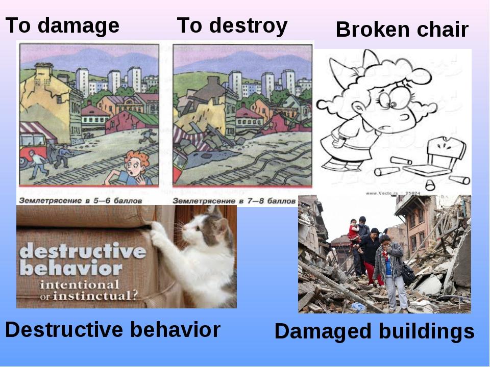 Damaged buildings Destructive behavior To damage Broken chair To destroy