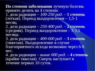 По степени заболевания лучевую болезнь принято делить на 4 степени: 1.доза р