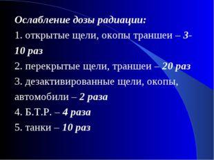 Ослабление дозы радиации: 1. открытые щели, окопы траншеи – 3-10 раз 2. перек
