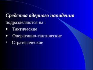 Средства ядерного нападения подразделяются на : · Тактические · Операти