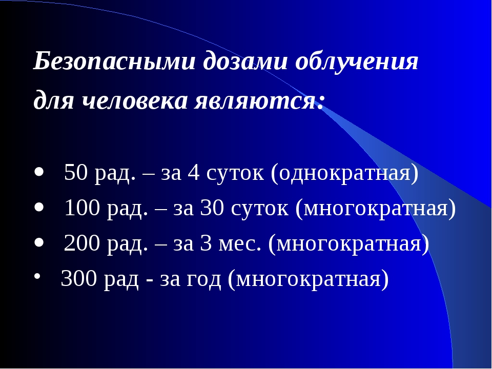 Безопасными дозами облучения для человека являются: · 50 рад. – за 4 суток...