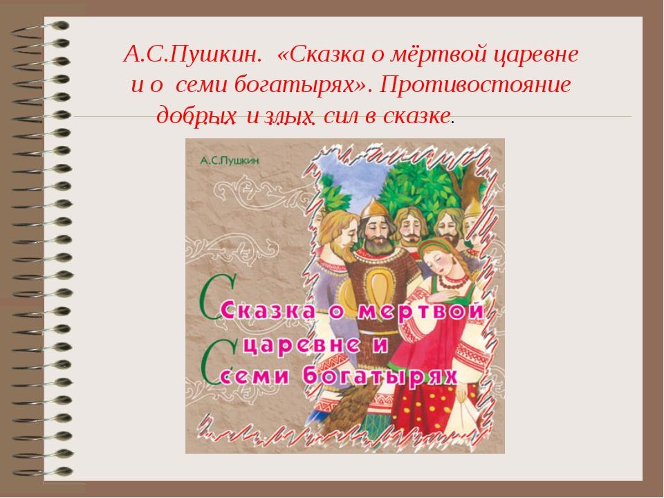 … … А.С.Пушкин. «Сказка о мёртвой царевне и о семи богатырях». Противостояние...