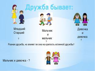 Дружба бывает: Младший Старший ? Мальчик и мальчик ? Девочка и девочка ? Разн