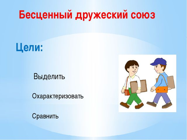 Цели: Выделить Охарактеризовать Сравнить Бесценный дружеский союз