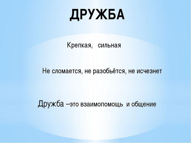 ДРУЖБА Крепкая, сильная Не сломается, не разобьётся, не исчезнет Дружба –это...