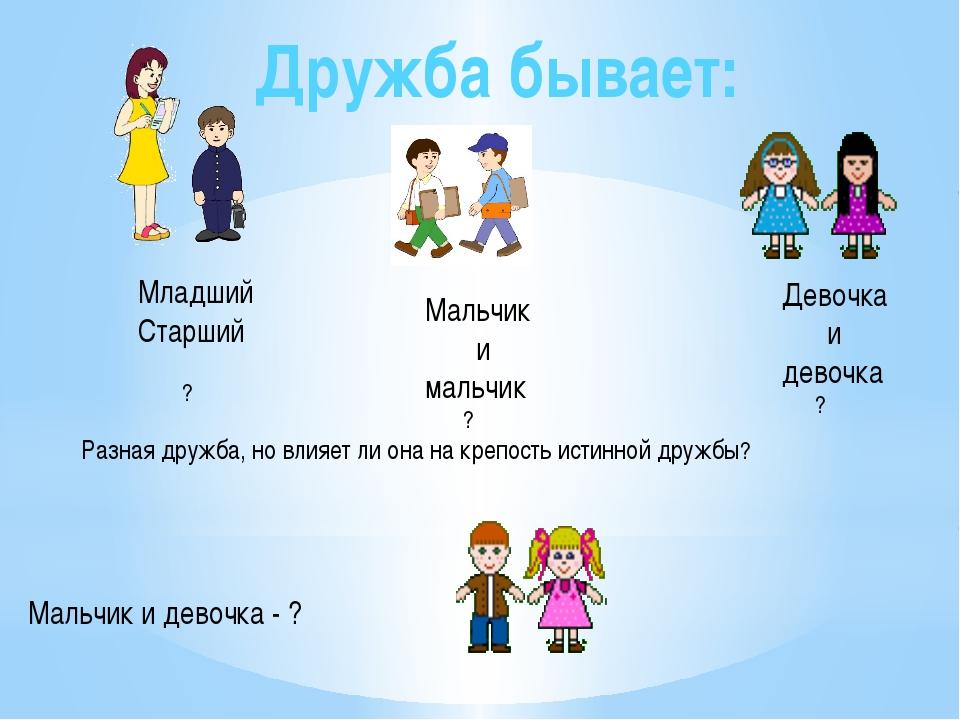 Дружба бывает: Младший Старший ? Мальчик и мальчик ? Девочка и девочка ? Разн...