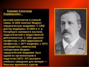 Бородин Александр Порфирьевич, русский композитор и ученый-химик. В 1856 ок