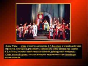 «Князь Игорь»— опера русского композитора А.П.Бородина вчетырёх действиях
