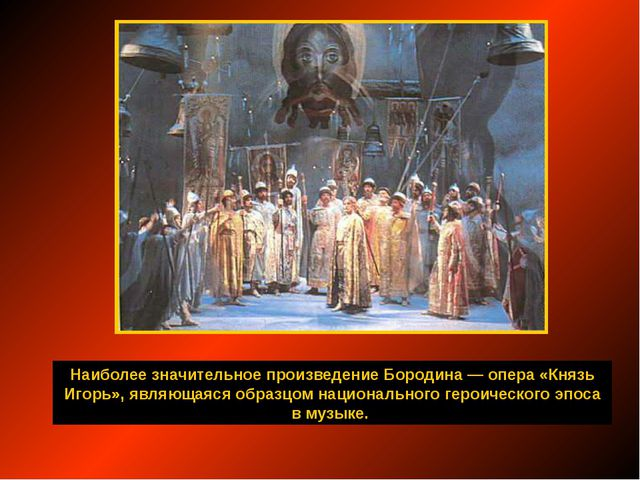 Наиболее значительное произведение Бородина — опера «Князь Игорь», являющаяся...