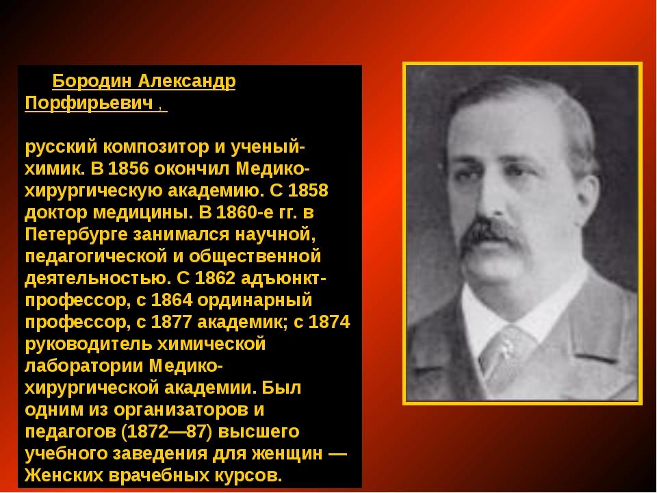 Бородин Александр Порфирьевич, русский композитор и ученый-химик. В 1856 ок...