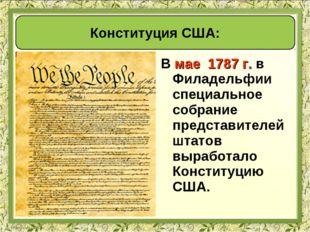 В мае 1787 г. в Филадельфии специальное собрание представителей штатов вырабо