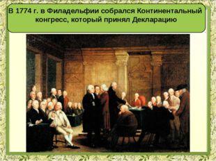 В 1774 г. в Филадельфии собрался Континентальный конгресс, который принял Дек