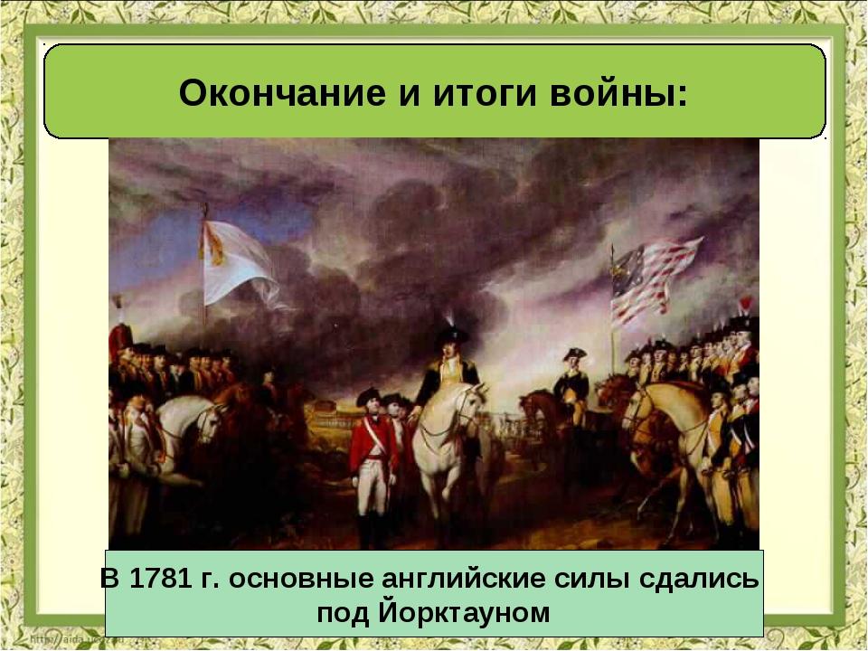 Окончание и итоги войны: В 1781 г. основные английские силы сдались под Йоркт...