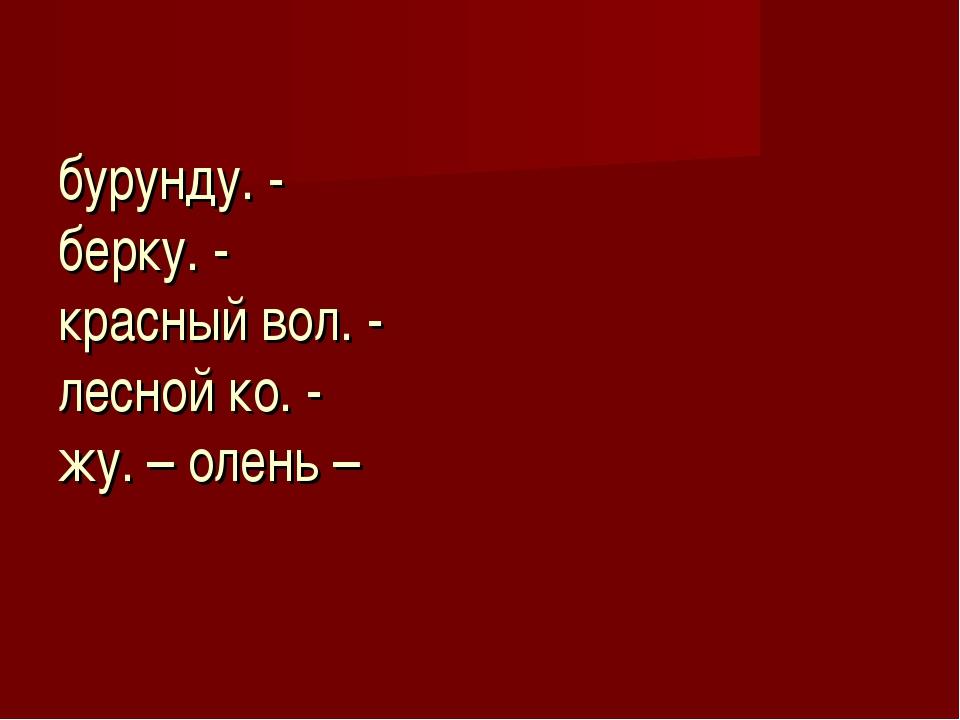 бурунду. - берку. - красный вол. - лесной ко. - жу. – олень –