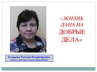 Козырева Татьяна Владимировна, педагог дополнительного образования «ЖИЗНЬ ДАН