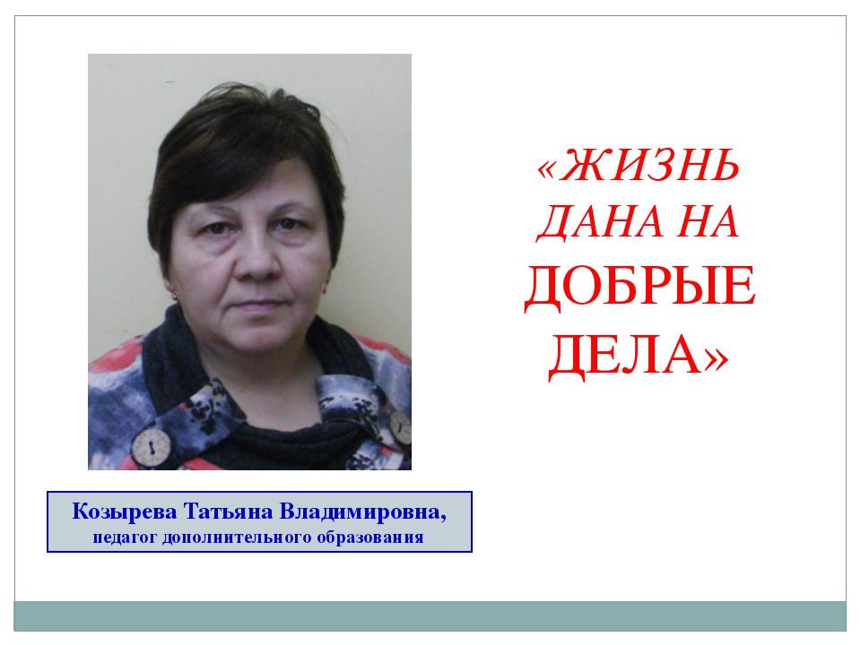 Козырева Татьяна Владимировна, педагог дополнительного образования «ЖИЗНЬ ДАН...
