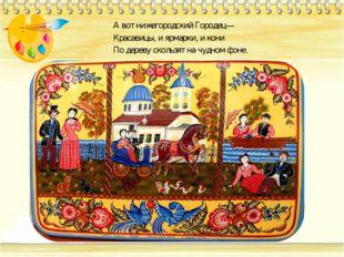 А вот нижегородский Городец— Красавицы, и ярмарки, и кони По дереву скользят