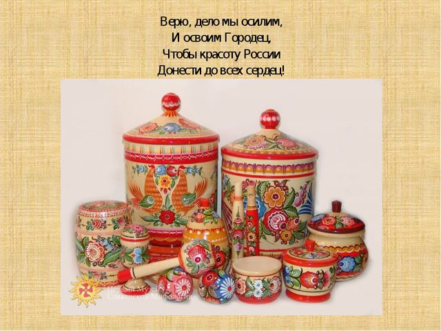 Верю, дело мы осилим, И освоим Городец, Чтобы красоту России Донести до всех...
