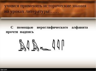 учимся применять исторические знания на уроках литературы…… С помощью иерогли