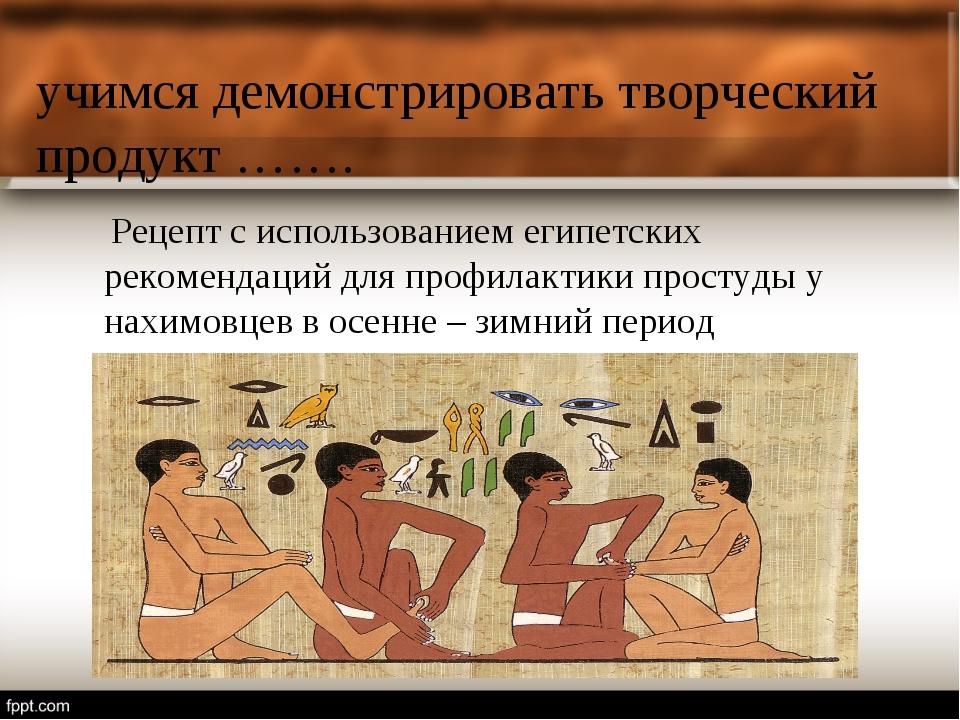 учимся демонстрировать творческий продукт ……. Рецепт с использованием египетс...