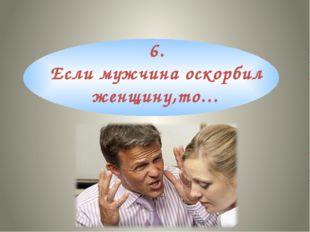 6. Если мужчина оскорбил женщину,то…
