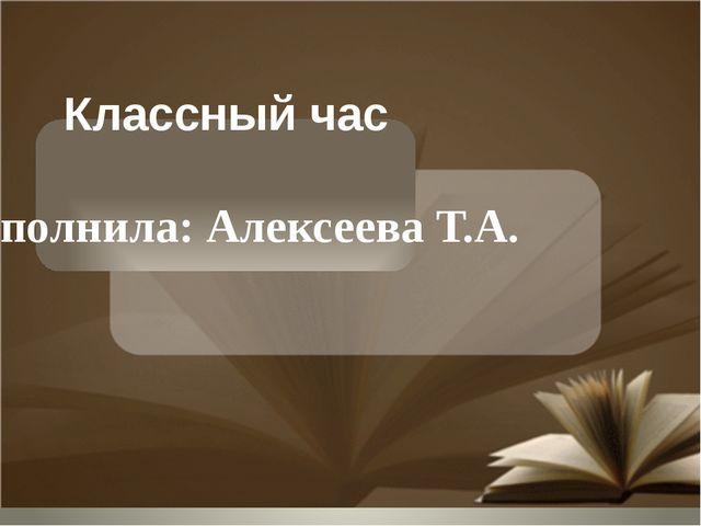 Классный час Выполнила: Алексеева Т.А.
