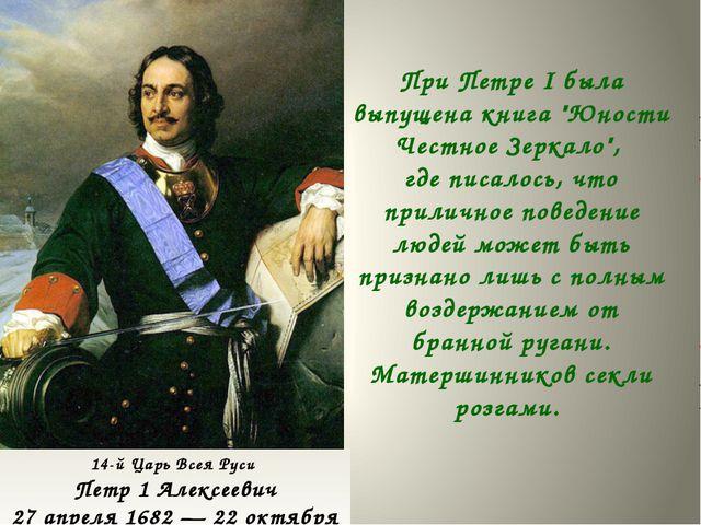 14-й Царь Всея Руси Петр 1 Алексеевич 27 апреля 1682 — 22 октября 1721 При П...