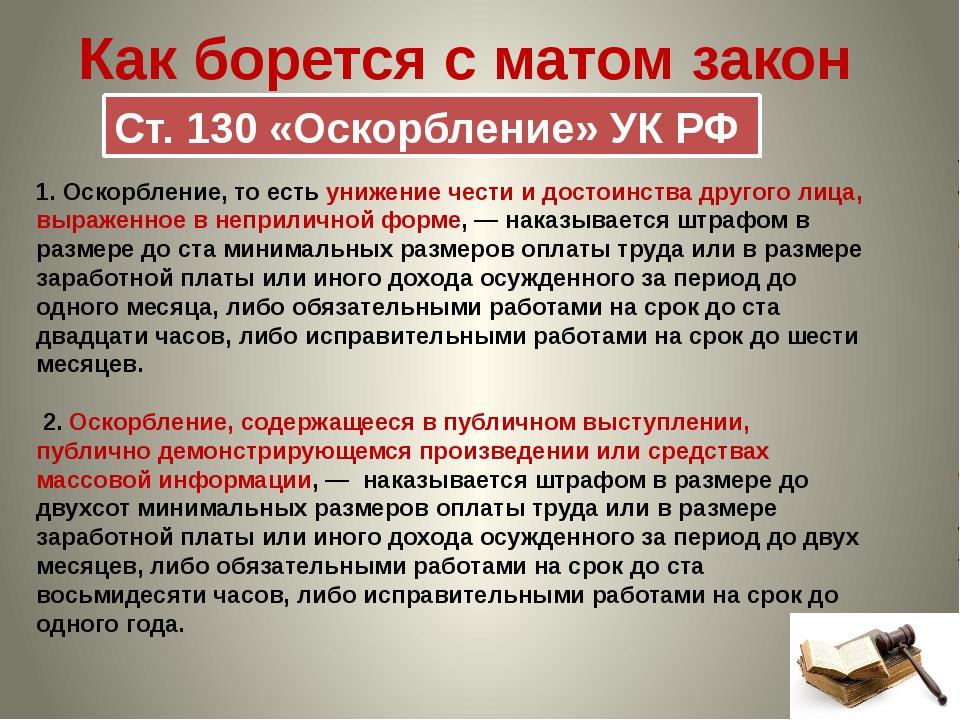Как борется с матом закон Ст. 130 «Оскорбление» УК РФ 1.Оскорбление, то есть...