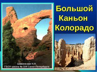 Большой Каньон Колорадо Шиженская Н.Н. ГБОУ школа № 104 Санкт-Петербурга