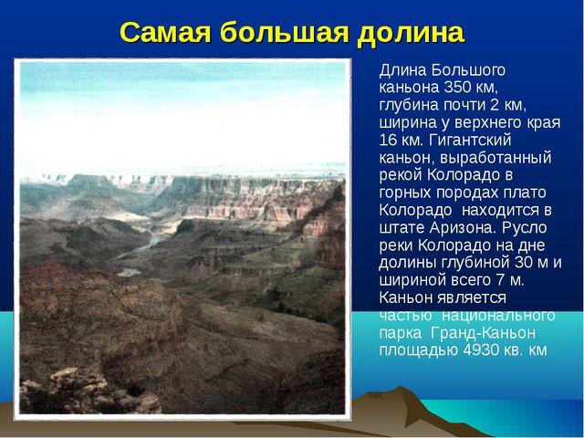Самая большая долина Длина Большого каньона 350 км, глубина почти 2 км, ширин...