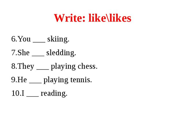 Write: like\likes 6.You ___ skiing. 7.She ___ sledding. 8.They ___ playing ch...