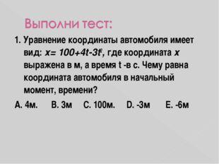 1. Уравнение координаты автомобиля имеет вид: х= 100+4t-3t2, где координата х