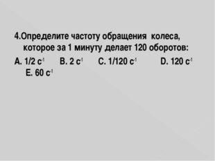 4.Определите частоту обращения колеса, которое за 1 минуту делает 120 оборото