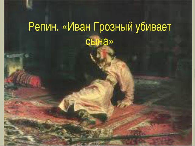 Репин. «Иван Грозный убивает сына»