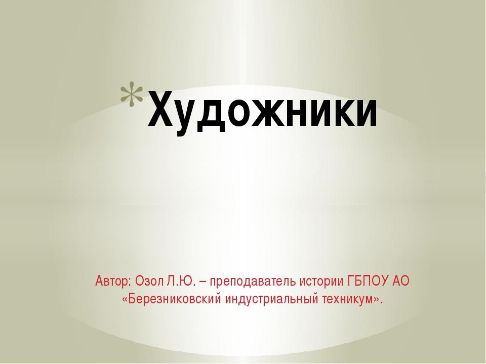 Автор: Озол Л.Ю. – преподаватель истории ГБПОУ АО «Березниковский индустриаль...