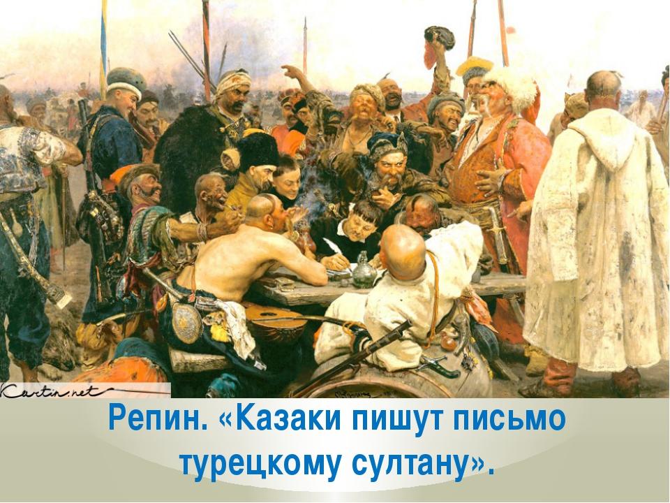 Репин. «Казаки пишут письмо турецкому султану».