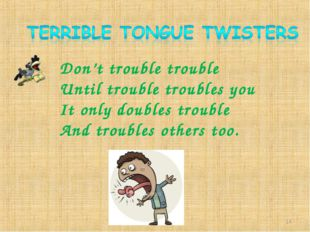 Don't trouble trouble Until trouble troubles you It only doubles trouble And